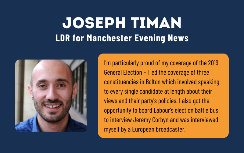 I'm particularly proud of my coverage of the 2019 General Election – I led the coverage of three constituencies in Bolton which involved speaking to every single candidate at length about their views and their party's policies. I also got the opportunity to board Labour's election battle bus to interview Jeremy Corbyn and was interviewed myself by a European broadcaster.