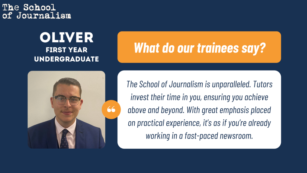 Oliver's trainee testimonial: The School of Journalism is unparalleled. Tutors invest their time in you, ensuring you achieve above and beyond. With great emphasis placed on practical experience, it's as if you're already working in a fast-paced newsroom.