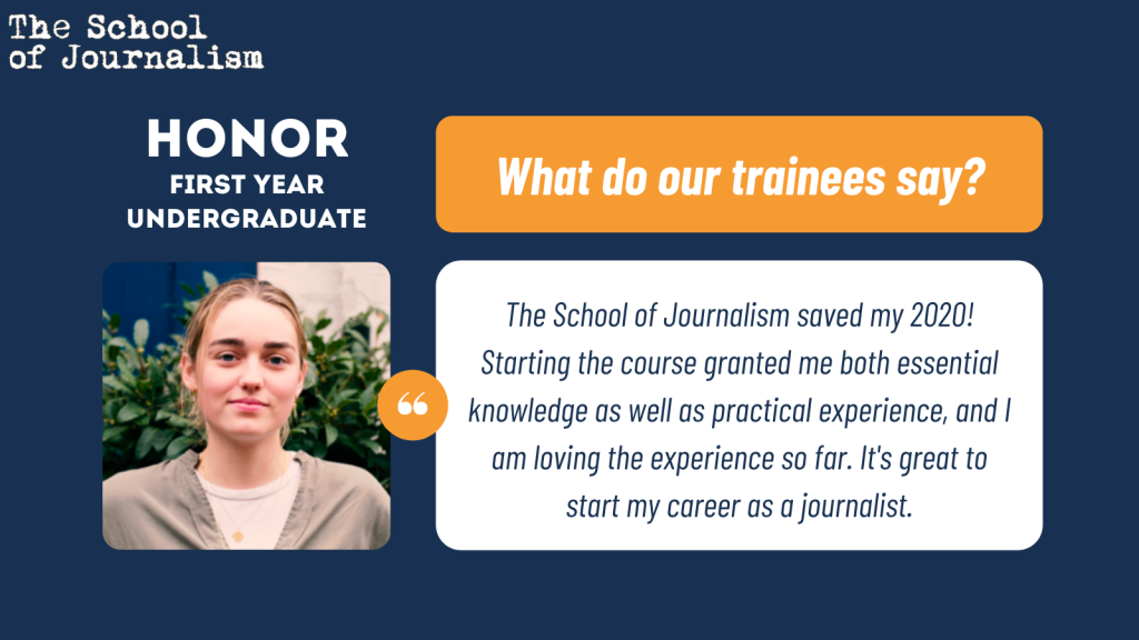 Honor, first year undergraduate says: The School of Journalism saved my 2020! Starting the course granted me both essential knowledge as well as practical experience, and I am loving the experience so far. It's great to start my career as a journalist.